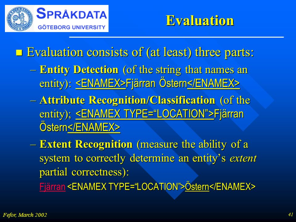 41 Fefor, March 2002 Evaluation n Evaluation consists of (at least) three parts: –Entity Detection (of the string that names an entity): Fjärran Öster