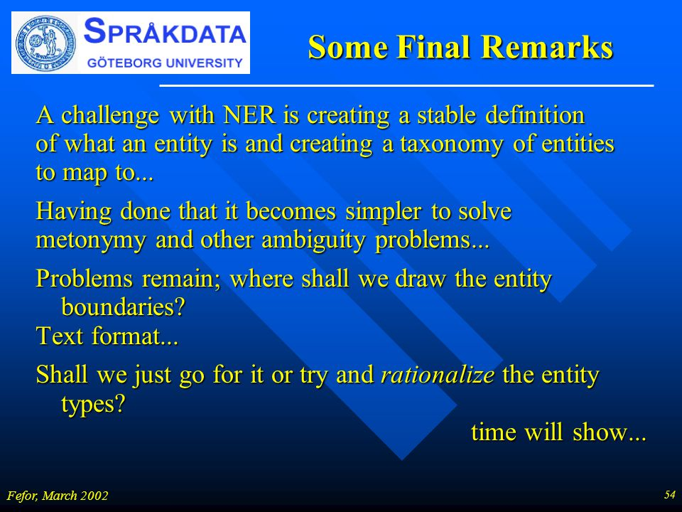 54 Fefor, March 2002 Some Final Remarks A challenge with NER is creating a stable definition of what an entity is and creating a taxonomy of entities