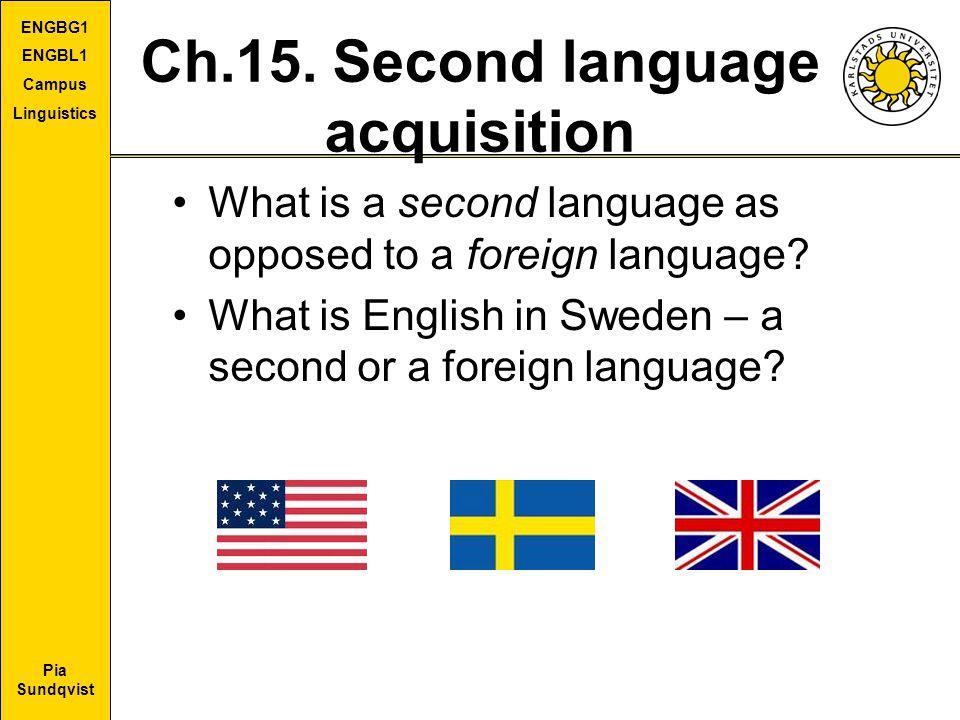 Pia Sundqvist ENGBG1 ENGBL1 Campus Linguistics Ch.15. Second language acquisition What is a second language as opposed to a foreign language? What is