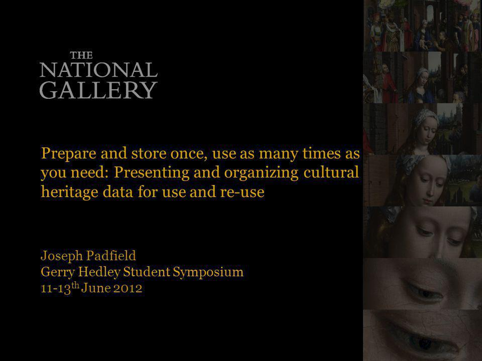 Prepare and store once, use as many times as you need: Presenting and organizing cultural heritage data for use and re-use Joseph Padfield Gerry Hedley Student Symposium 11-13 th June 2012