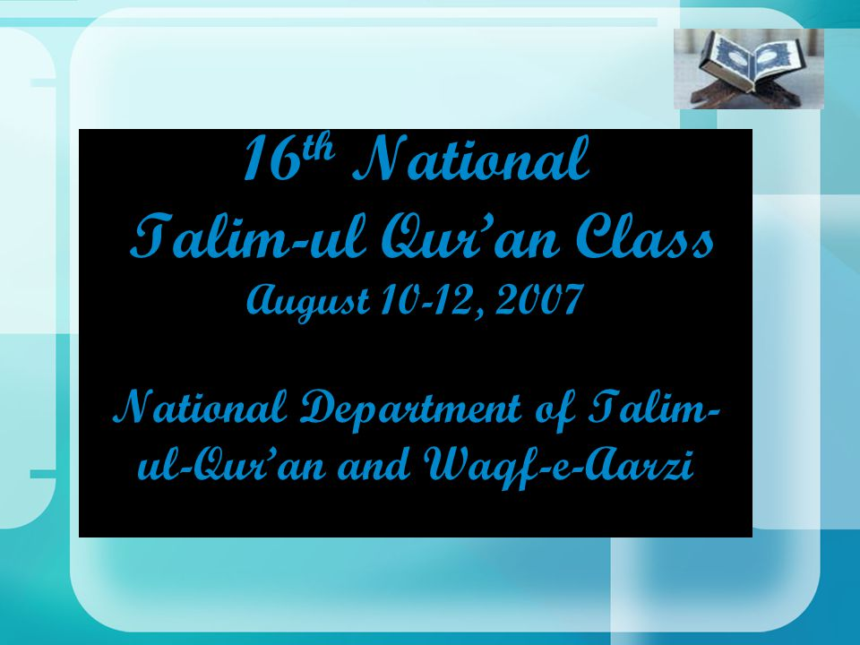16 th National Talim-ul Qur'an Class August 10-12, 2007 National Department of Talim- ul-Qur'an and Waqf-e-Aarzi