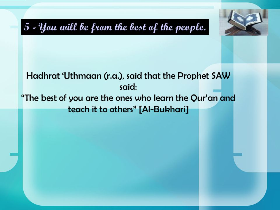 Hadhrat 'Uthmaan (r.a.), said that the Prophet SAW said: The best of you are the ones who learn the Qur'an and teach it to others [Al-Bukhari] 5 - You will be from the best of the people.