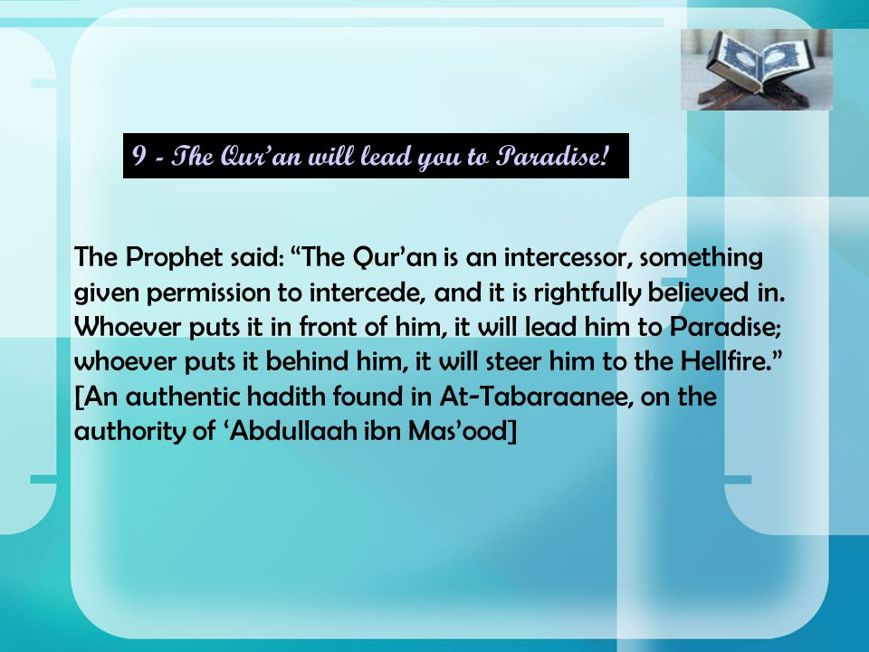 The Prophet said: The Qur'an is an intercessor, something given permission to intercede, and it is rightfully believed in.