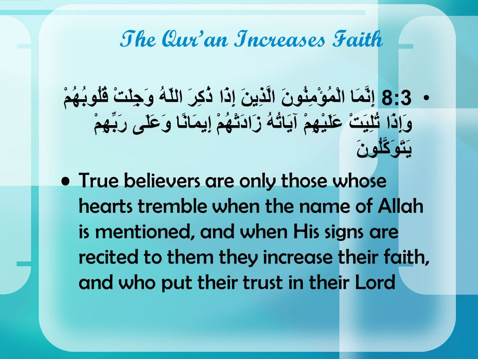 The Qur'an Increases Faith 8:3إِنَّمَا الْمُؤْمِنُونَ الَّذِينَ إِذَا ذُكِرَ اللّهُ وَجِلَتْ قُلُوبُهُمْ وَإِذَا تُلِيَتْ عَلَيْهِمْ آيَاتُهُ زَادَتْهُمْ إِيمَانًا وَعَلَى رَبِّهِمْ يَتَوَكَّلُونَ True believers are only those whose hearts tremble when the name of Allah is mentioned, and when His signs are recited to them they increase their faith, and who put their trust in their Lord