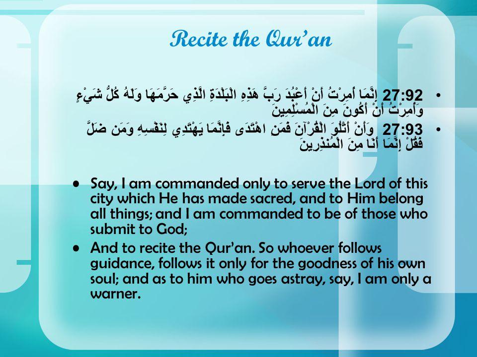 Recite the Qur'an 27:92إِنَّمَا أُمِرْتُ أَنْ أَعْبُدَ رَبَّ هَذِهِ الْبَلْدَةِ الَّذِي حَرَّمَهَا وَلَهُ كُلُّ شَيْءٍ وَأُمِرْتُ أَنْ أَكُونَ مِنَ الْمُسْلِمِينَ 27:93وَأَنْ أَتْلُوَ الْقُرْآنَ فَمَنِ اهْتَدَى فَإِنَّمَا يَهْتَدِي لِنَفْسِهِ وَمَن ضَلَّ فَقُلْ إِنَّمَا أَنَا مِنَ الْمُنذِرِينَ Say, I am commanded only to serve the Lord of this city which He has made sacred, and to Him belong all things; and I am commanded to be of those who submit to God; And to recite the Qur'an.