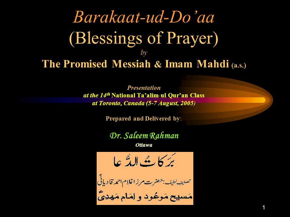 1 Barakaat-ud-Do'aa (Blessings of Prayer) by The Promised Messiah & Imam Mahdi (a.s.) Presentation at the 14 th National Ta'alim-ul Qur'an Class at Toronto, Canada (5-7 August, 2005) Prepared and Delivered by: Dr.