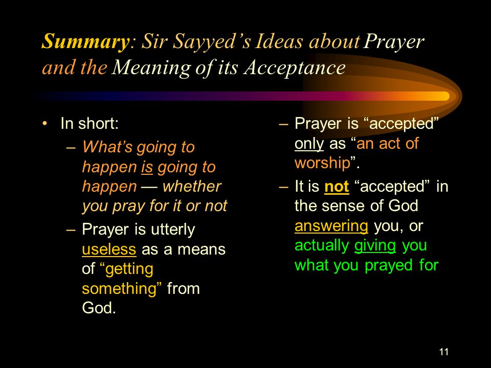 11 Summary: Sir Sayyed's Ideas about Prayer and the Meaning of its Acceptance In short: –What's going to happen is going to happen — whether you pray for it or not –Prayer is utterly useless as a means of getting something from God.