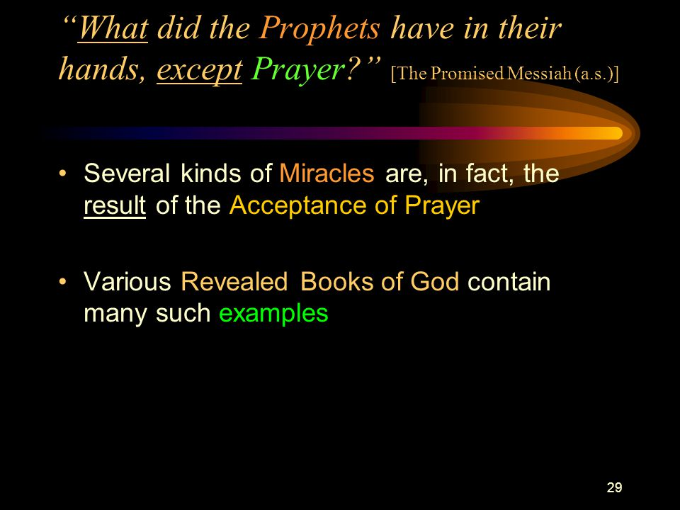 29 What did the Prophets have in their hands, except Prayer? [The Promised Messiah (a.s.)] Several kinds of Miracles are, in fact, the result of the Acceptance of Prayer Various Revealed Books of God contain many such examples
