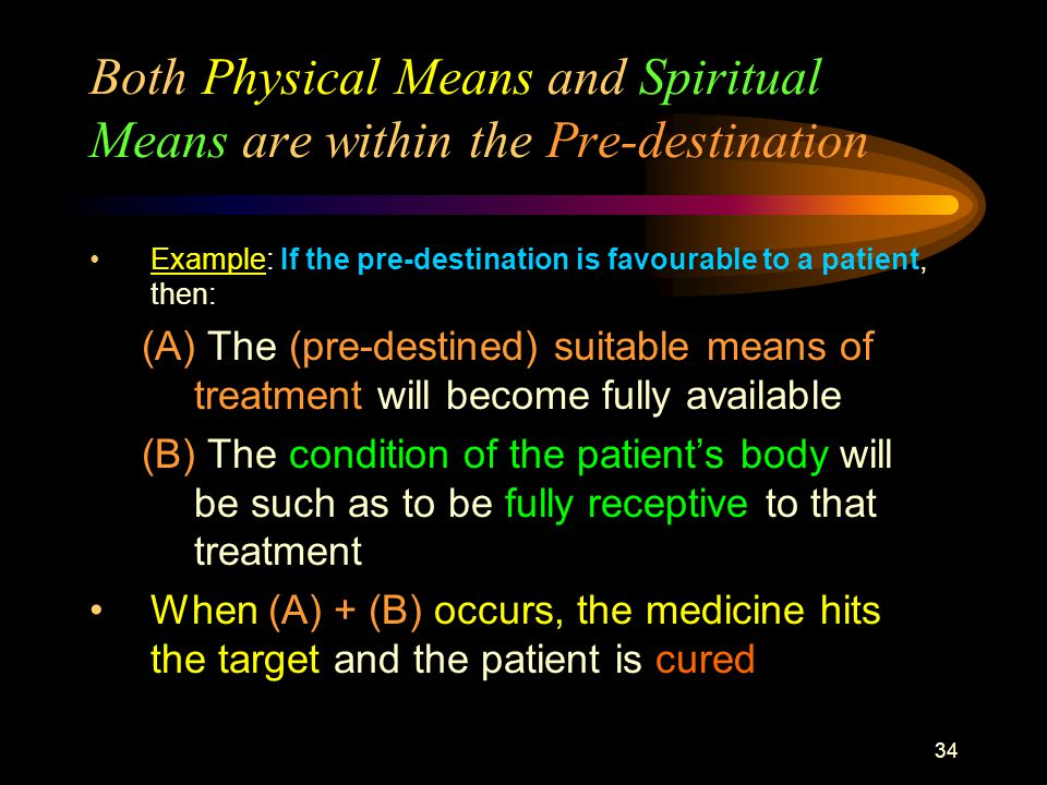 34 Both Physical Means and Spiritual Means are within the Pre-destination Example: If the pre-destination is favourable to a patient, then: (A) The (pre-destined) suitable means of treatment will become fully available (B) The condition of the patient's body will be such as to be fully receptive to that treatment When (A) + (B) occurs, the medicine hits the target and the patient is cured