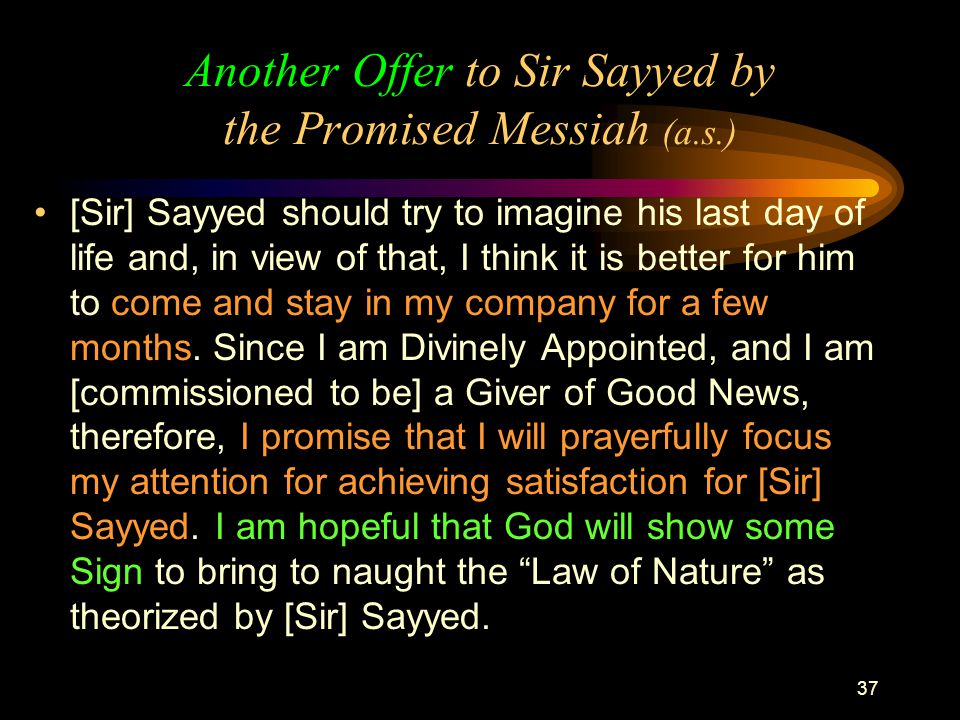 37 Another Offer to Sir Sayyed by the Promised Messiah (a.s.) [Sir] Sayyed should try to imagine his last day of life and, in view of that, I think it is better for him to come and stay in my company for a few months.