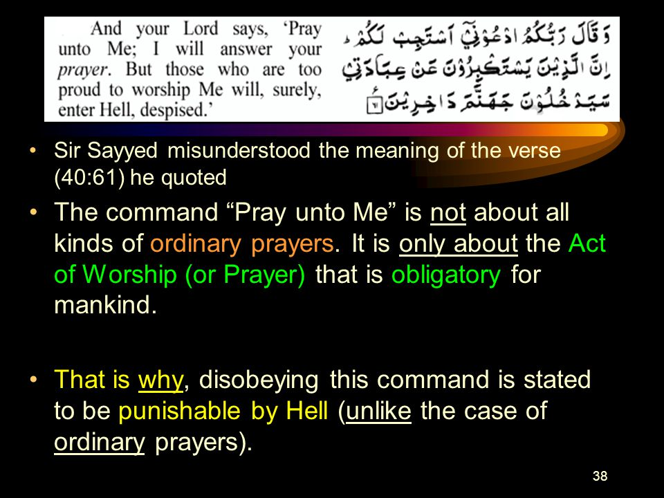 38 Sir Sayyed misunderstood the meaning of the verse (40:61) he quoted The command Pray unto Me is not about all kinds of ordinary prayers.