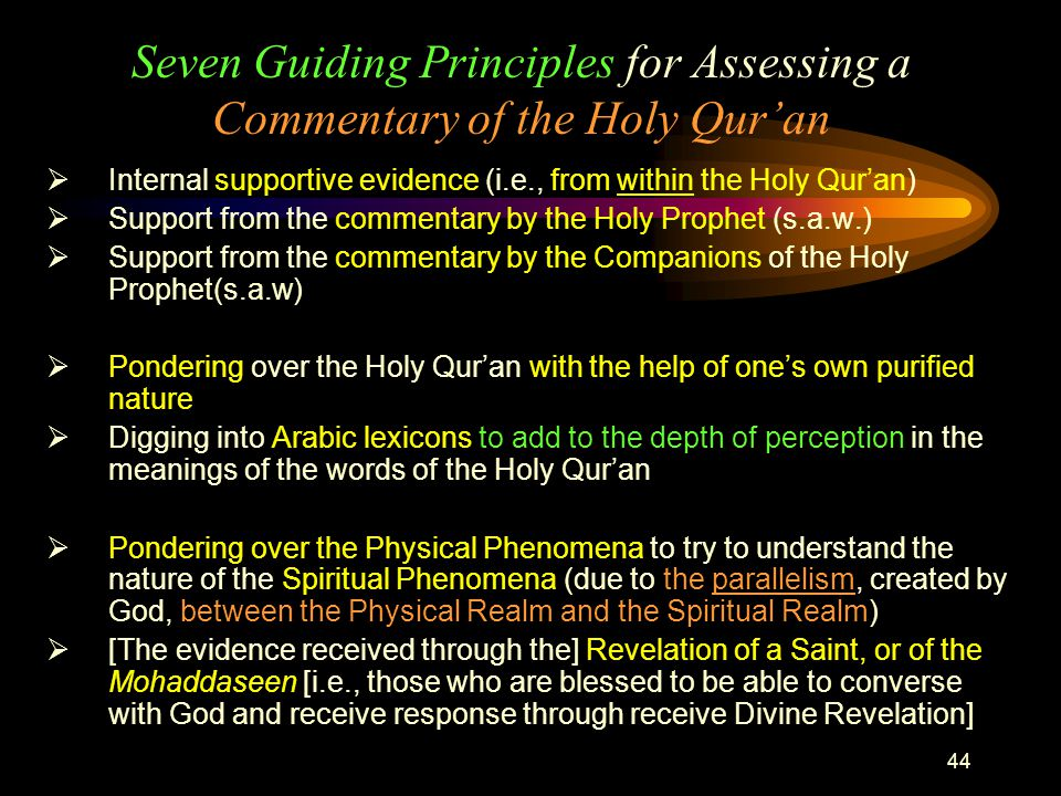 44 Seven Guiding Principles for Assessing a Commentary of the Holy Qur'an  Internal supportive evidence (i.e., from within the Holy Qur'an)  Support from the commentary by the Holy Prophet (s.a.w.)  Support from the commentary by the Companions of the Holy Prophet(s.a.w)  Pondering over the Holy Qur'an with the help of one's own purified nature  Digging into Arabic lexicons to add to the depth of perception in the meanings of the words of the Holy Qur'an  Pondering over the Physical Phenomena to try to understand the nature of the Spiritual Phenomena (due to the parallelism, created by God, between the Physical Realm and the Spiritual Realm)  [The evidence received through the] Revelation of a Saint, or of the Mohaddaseen [i.e., those who are blessed to be able to converse with God and receive response through receive Divine Revelation]