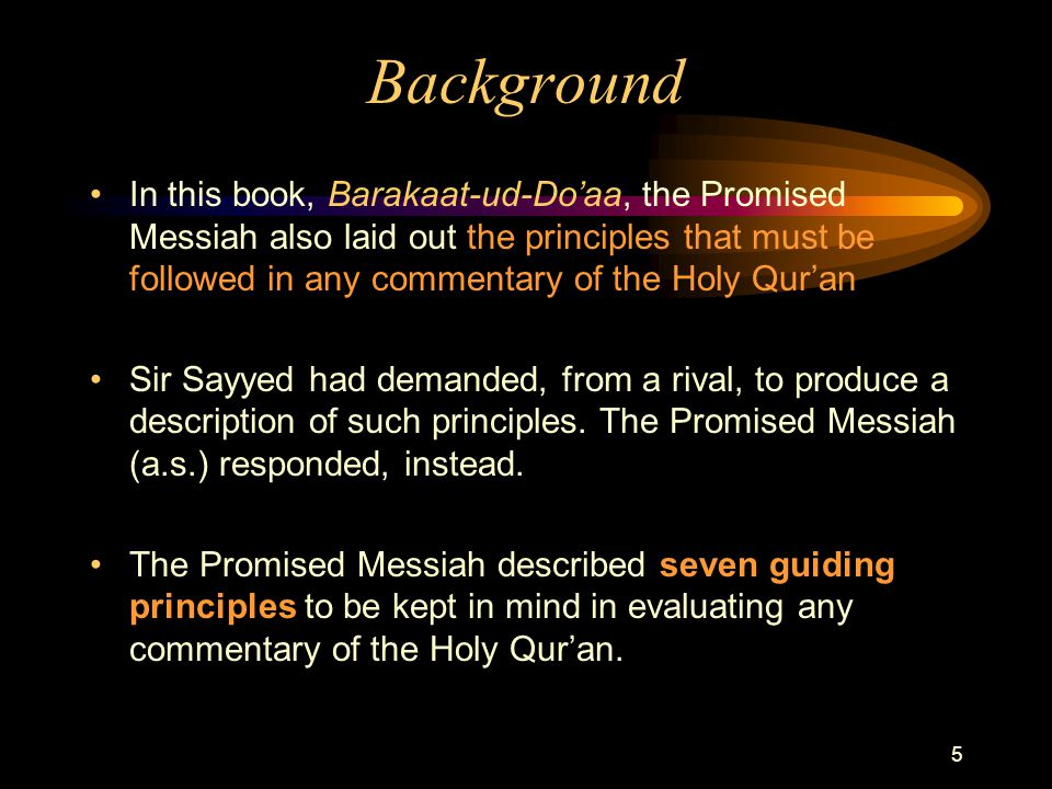 5 Background In this book, Barakaat-ud-Do'aa, the Promised Messiah also laid out the principles that must be followed in any commentary of the Holy Qur'an Sir Sayyed had demanded, from a rival, to produce a description of such principles.