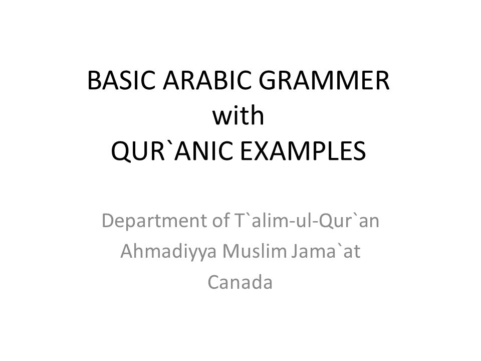 BASIC ARABIC GRAMMER with QUR`ANIC EXAMPLES Department of T`alim-ul-Qur`an Ahmadiyya Muslim Jama`at Canada