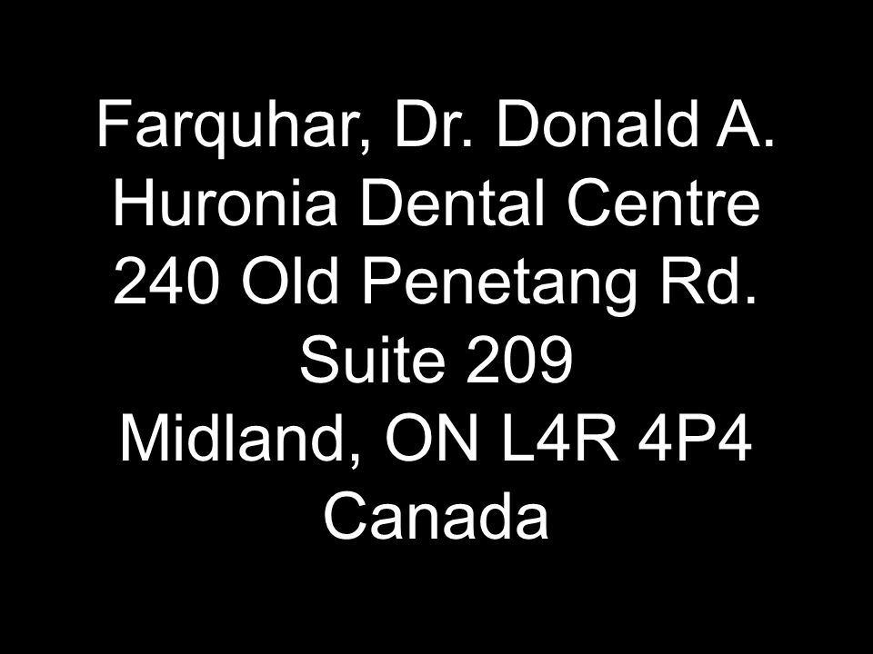 Farquhar, Dr. Donald A. Huronia Dental Centre 240 Old Penetang Rd. Suite 209 Midland, ON L4R 4P4 Canada