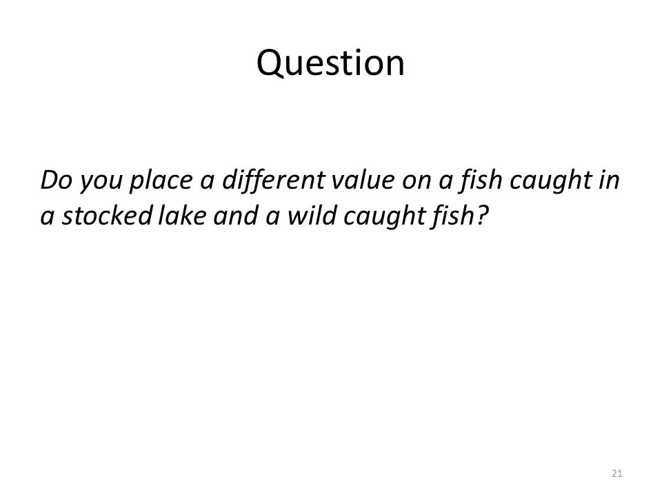Question Do you place a different value on a fish caught in a stocked lake and a wild caught fish? 21