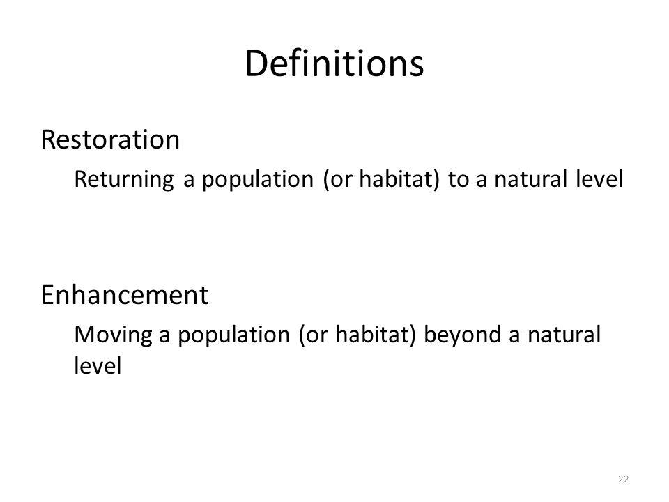 Definitions Restoration Returning a population (or habitat) to a natural level Enhancement Moving a population (or habitat) beyond a natural level 22