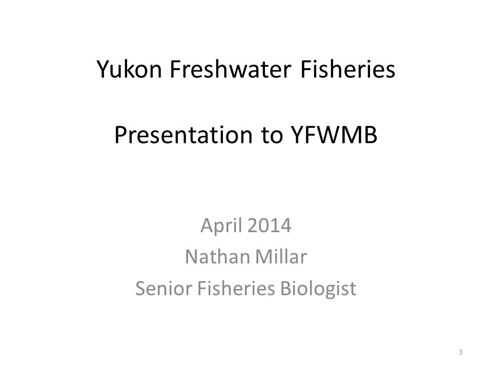 Yukon Freshwater Fisheries Presentation to YFWMB April 2014 Nathan Millar Senior Fisheries Biologist 3