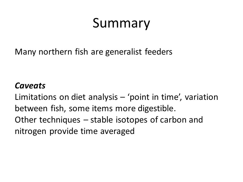 Summary Many northern fish are generalist feeders Caveats Limitations on diet analysis – 'point in time', variation between fish, some items more digestible.