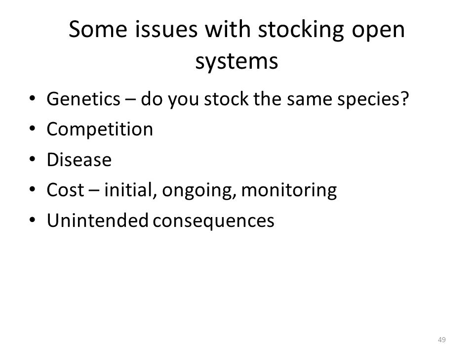 Some issues with stocking open systems Genetics – do you stock the same species? Competition Disease Cost – initial, ongoing, monitoring Unintended co