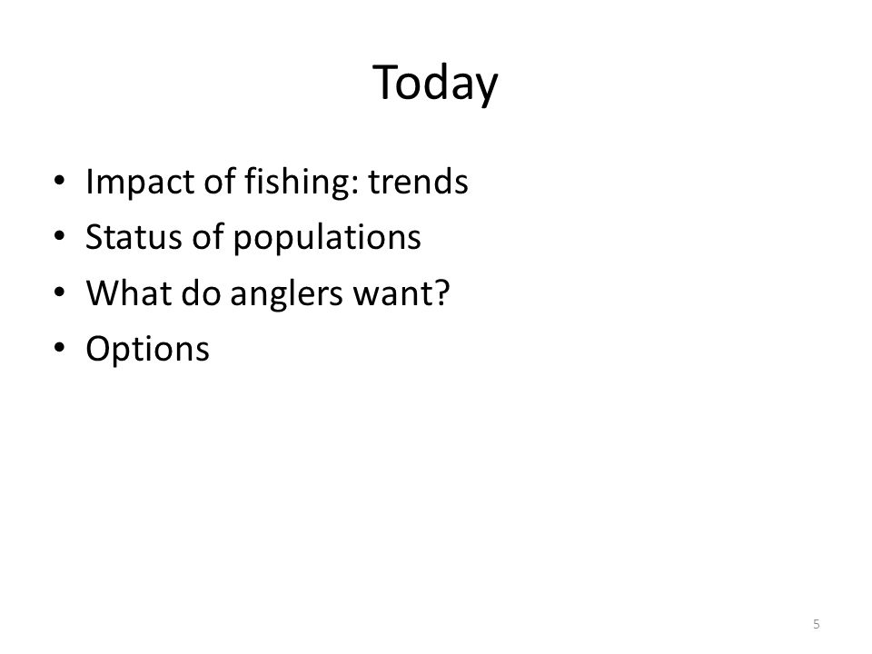 Today Impact of fishing: trends Status of populations What do anglers want? Options 5