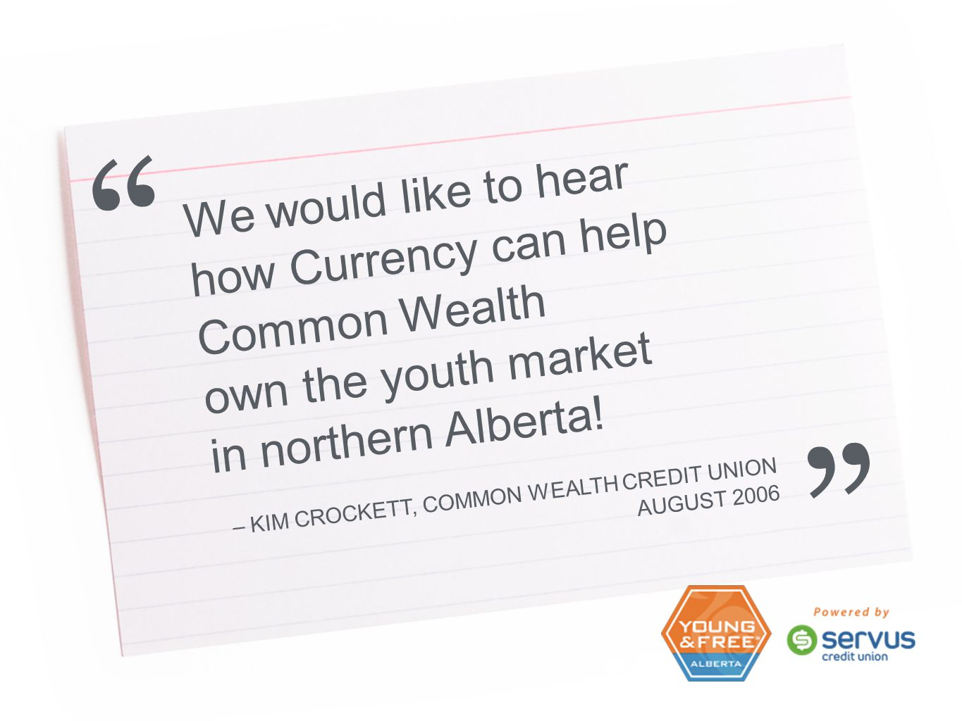 We would like to hear how Currency can help Common Wealth own the youth market in northern Alberta! – KIM CROCKETT, COMMON WEALTH CREDIT UNION AUGUST