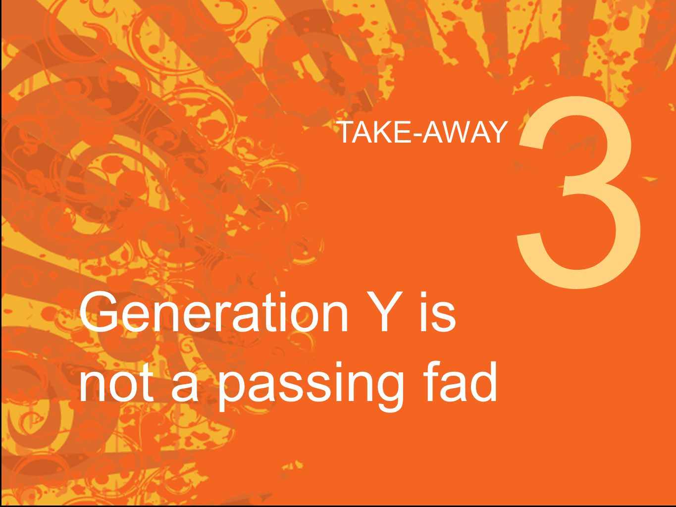 Generation Y is not a passing fad 3 TAKE-AWAY