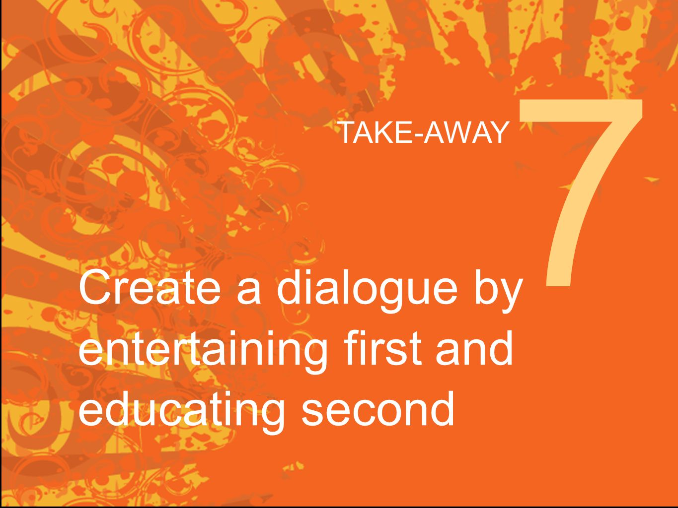 Create a dialogue by entertaining first and educating second 7 TAKE-AWAY