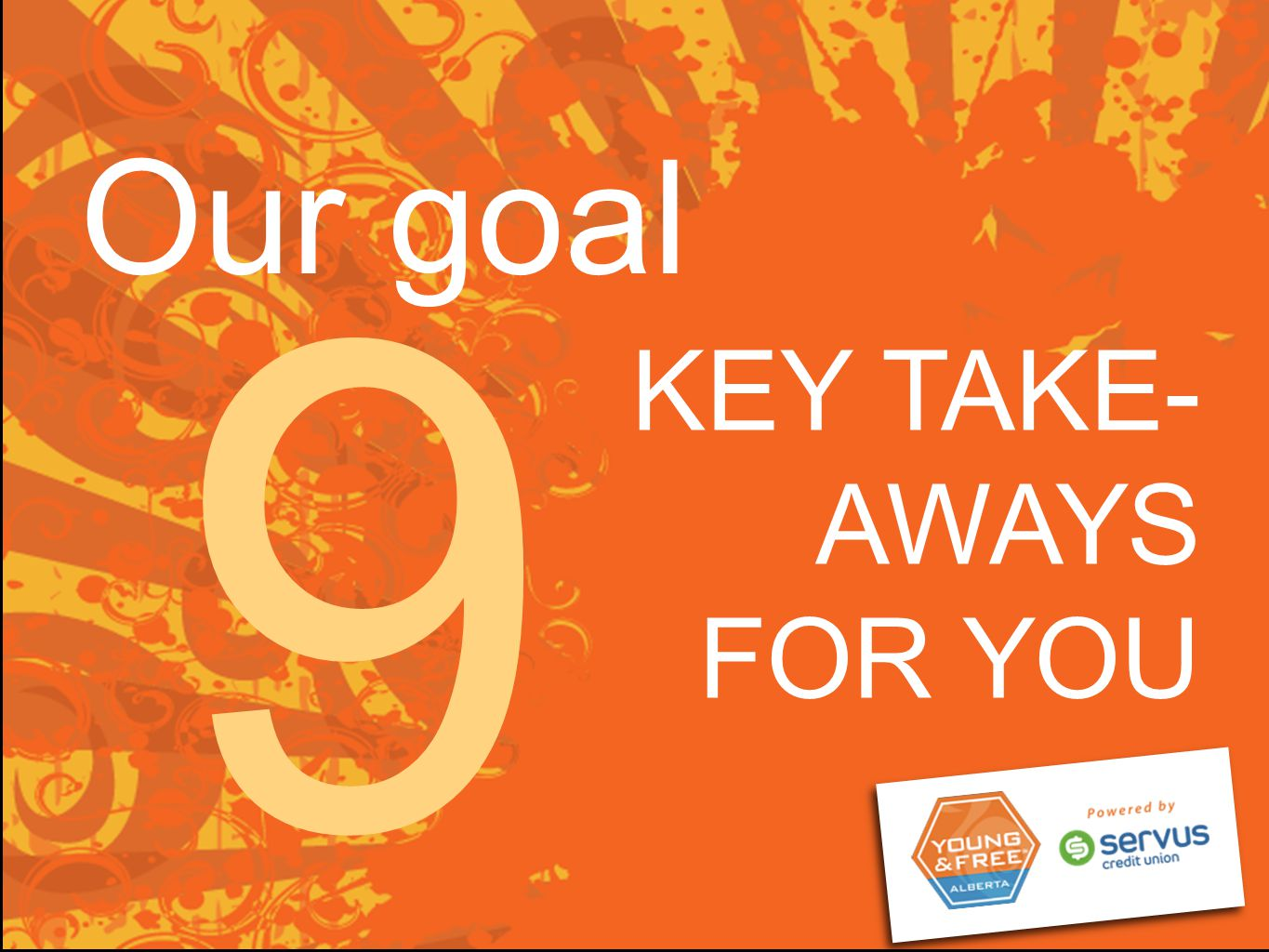 Our goal KEY TAKE- AWAYS FOR YOU 9