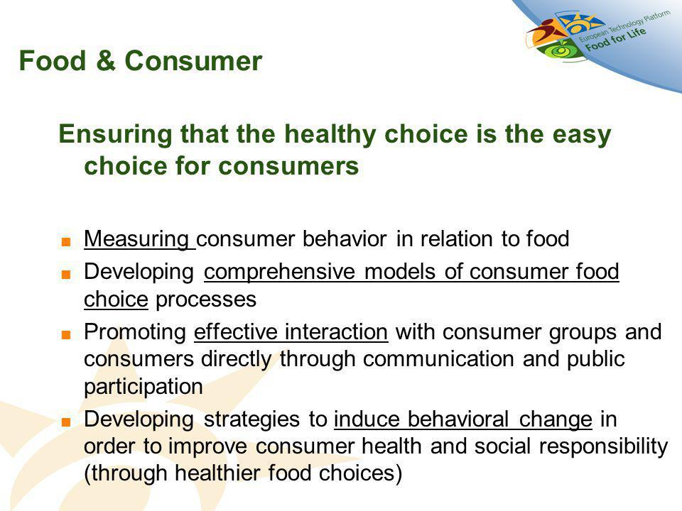 Food & Consumer Ensuring that the healthy choice is the easy choice for consumers  Measuring consumer behavior in relation to food  Developing comprehensive models of consumer food choice processes  Promoting effective interaction with consumer groups and consumers directly through communication and public participation  Developing strategies to induce behavioral change in order to improve consumer health and social responsibility (through healthier food choices)