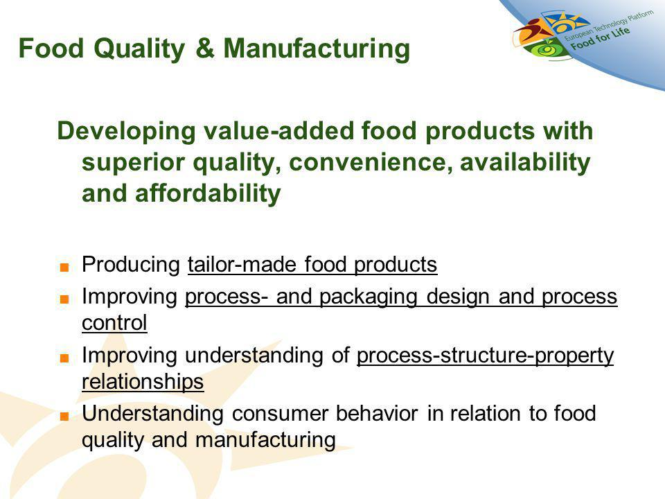 Food Quality & Manufacturing Developing value-added food products with superior quality, convenience, availability and affordability  Producing tailor-made food products  Improving process- and packaging design and process control  Improving understanding of process-structure-property relationships  Understanding consumer behavior in relation to food quality and manufacturing