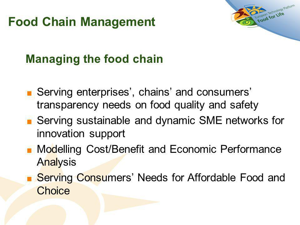 Food Chain Management Managing the food chain  Serving enterprises', chains' and consumers' transparency needs on food quality and safety  Serving sustainable and dynamic SME networks for innovation support  Modelling Cost/Benefit and Economic Performance Analysis  Serving Consumers' Needs for Affordable Food and Choice