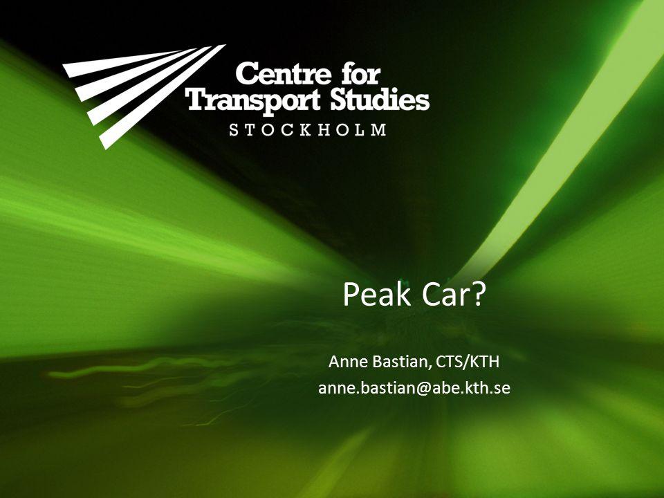 Peak Car? Anne Bastian, CTS/KTH anne.bastian@abe.kth.se