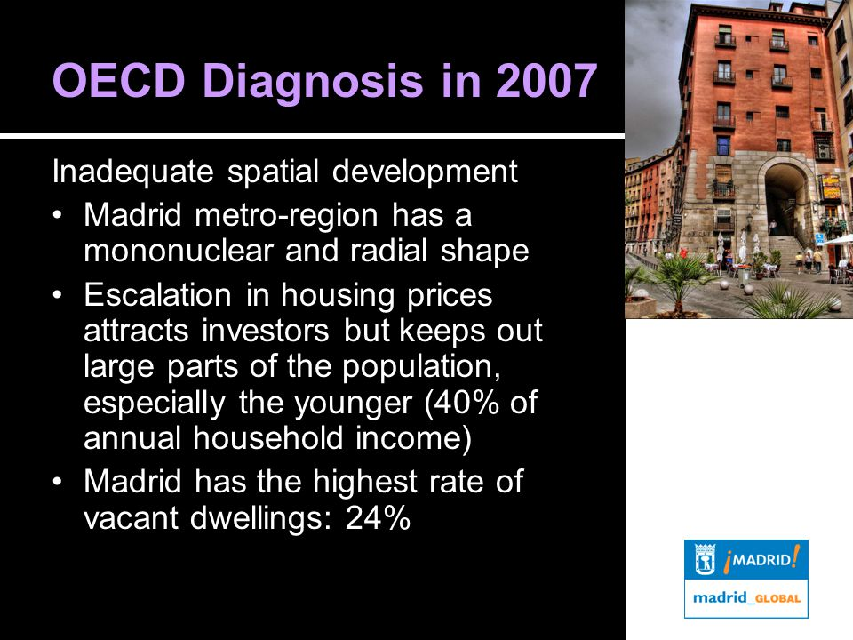 OECD Diagnosis in 2007 Inadequate spatial development Madrid metro-region has a mononuclear and radial shape Escalation in housing prices attracts investors but keeps out large parts of the population, especially the younger (40% of annual household income) Madrid has the highest rate of vacant dwellings: 24%