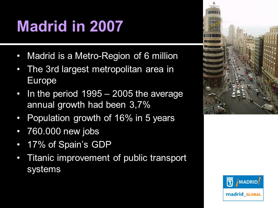 Madrid in 2007 Madrid is a Metro-Region of 6 million The 3rd largest metropolitan area in Europe In the period 1995 – 2005 the average annual growth had been 3,7% Population growth of 16% in 5 years 760.000 new jobs 17% of Spain's GDP Titanic improvement of public transport systems