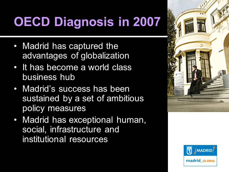 OECD Diagnosis in 2007 Madrid has captured the advantages of globalization It has become a world class business hub Madrid's success has been sustained by a set of ambitious policy measures Madrid has exceptional human, social, infrastructure and institutional resources