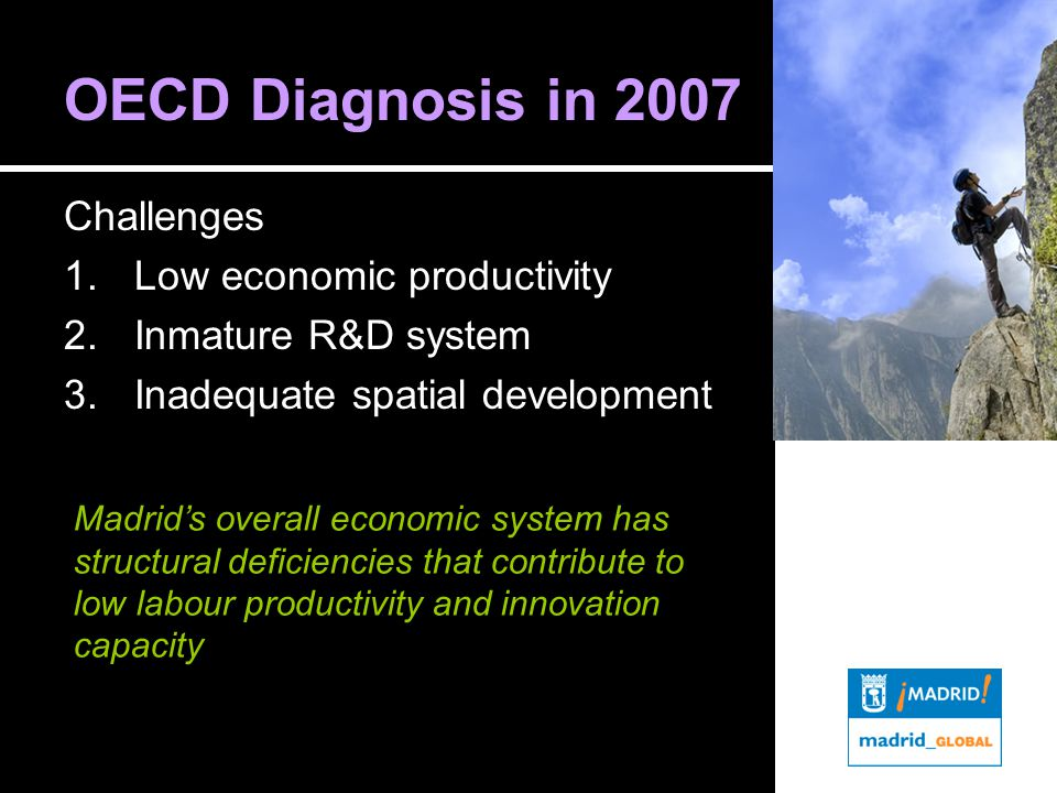 OECD Diagnosis in 2007 Challenges 1.Low economic productivity 2.Inmature R&D system 3.Inadequate spatial development Madrid's overall economic system has structural deficiencies that contribute to low labour productivity and innovation capacity