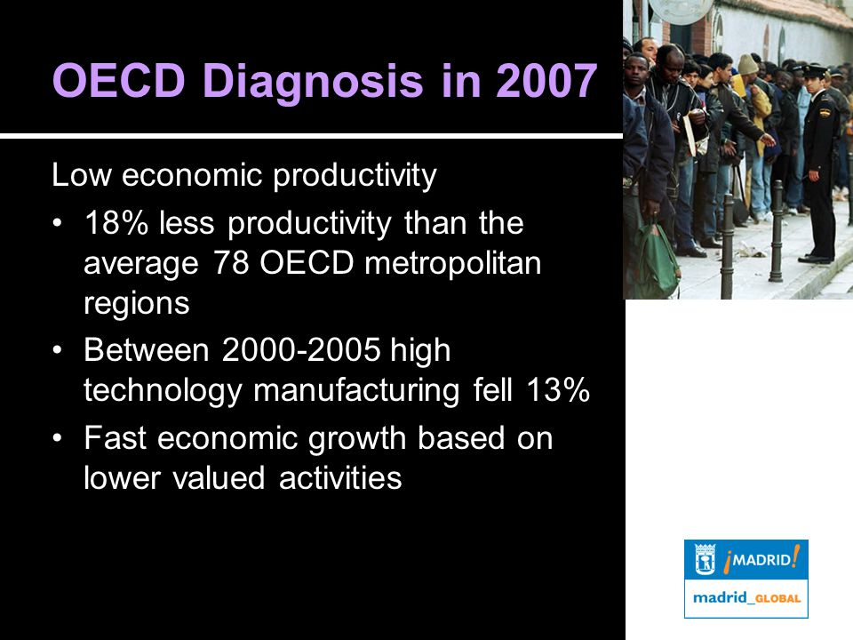 OECD Diagnosis in 2007 Low economic productivity 18% less productivity than the average 78 OECD metropolitan regions Between 2000-2005 high technology manufacturing fell 13% Fast economic growth based on lower valued activities