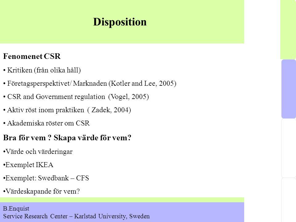 Disposition B.Enquist Service Research Center – Karlstad University, Sweden Fenomenet CSR Kritiken (från olika håll) Företagsperspektivet/ Marknaden (Kotler and Lee, 2005) CSR and Government regulation (Vogel, 2005) Aktiv röst inom praktiken ( Zadek, 2004) Akademiska röster om CSR Bra för vem .