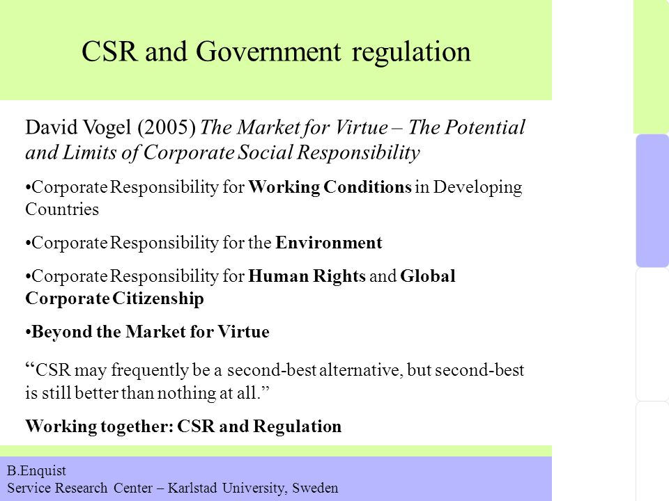 CSR and Government regulation B.Enquist Service Research Center – Karlstad University, Sweden David Vogel (2005) The Market for Virtue – The Potential and Limits of Corporate Social Responsibility Corporate Responsibility for Working Conditions in Developing Countries Corporate Responsibility for the Environment Corporate Responsibility for Human Rights and Global Corporate Citizenship Beyond the Market for Virtue CSR may frequently be a second-best alternative, but second-best is still better than nothing at all. Working together: CSR and Regulation