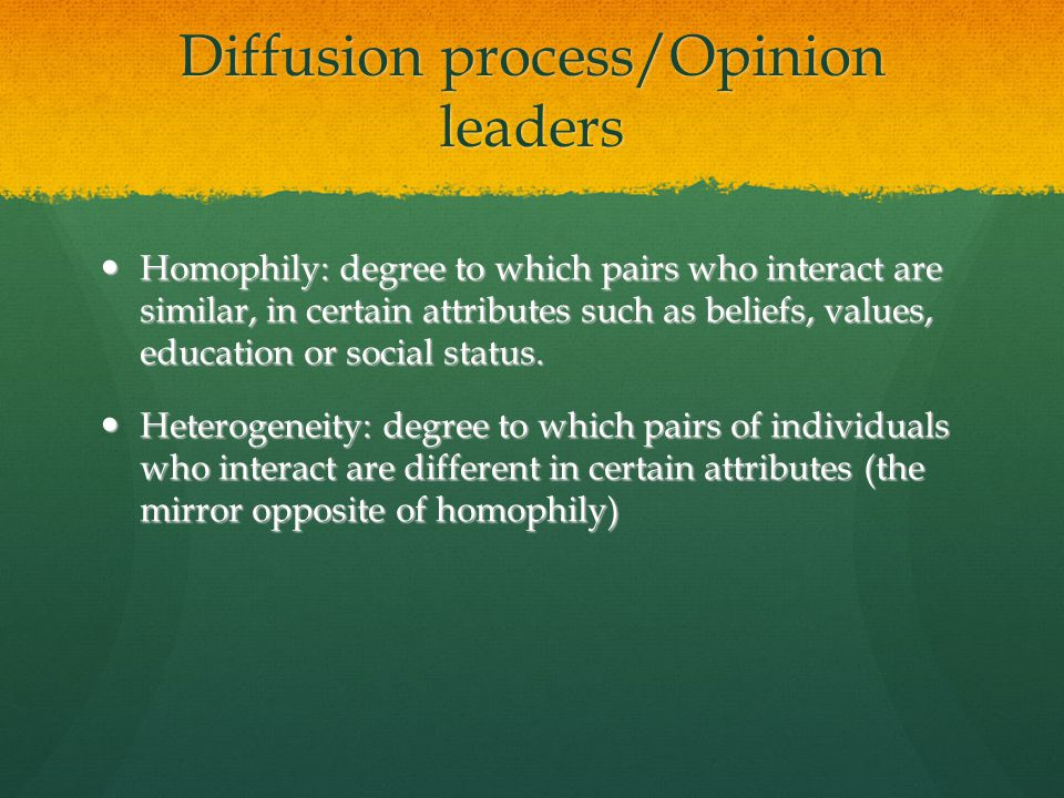 Diffusion process/Opinion leaders Homophily: degree to which pairs who interact are similar, in certain attributes such as beliefs, values, education