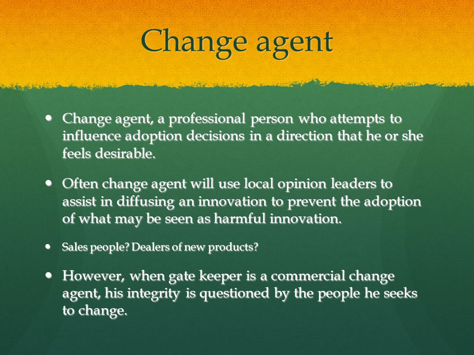 Change agent Change agent, a professional person who attempts to influence adoption decisions in a direction that he or she feels desirable. Change ag