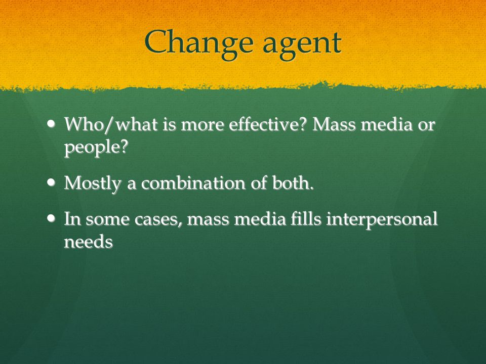Change agent Who/what is more effective. Mass media or people.