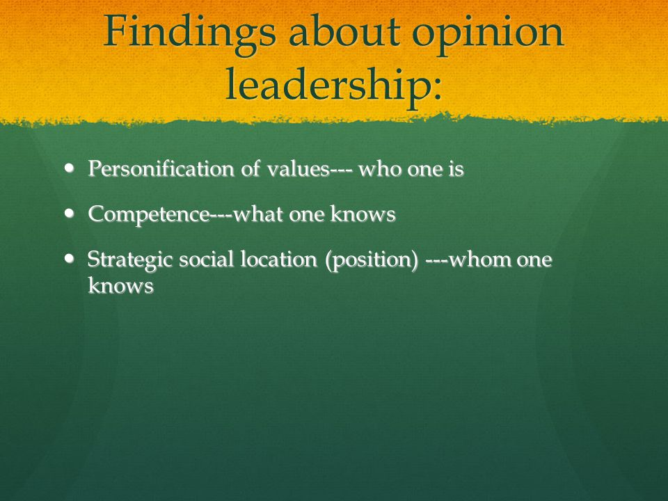 Findings about opinion leadership: Personification of values--- who one is Personification of values--- who one is Competence---what one knows Competence---what one knows Strategic social location (position) ---whom one knows Strategic social location (position) ---whom one knows