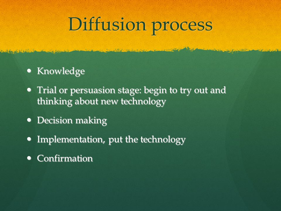 Diffusion process Knowledge Knowledge Trial or persuasion stage: begin to try out and thinking about new technology Trial or persuasion stage: begin to try out and thinking about new technology Decision making Decision making Implementation, put the technology Implementation, put the technology Confirmation Confirmation