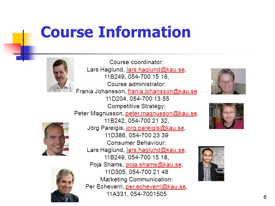 6 Course coordinator: Lars Haglund, lars.haglund@kau.se,lars.haglund@kau.se 11B249, 054-700 15 18, Course administrator: Frania Johansson, frania.johansson@kau.sefrania.johansson@kau.se 11D204, 054-700 13 55 Competitive Strategy: Peter Magnusson, peter.magnusson@kau.se,peter.magnusson@kau.se 11B242, 054-700 21 32, Jörg Pareigis, jorg.pareigis@kau.se,jorg.pareigis@kau.se 11D386, 054-700 23 39 Consumer Behaviour: Lars Haglund, lars.haglund@kau.se,lars.haglund@kau.se 11B249, 054-700 15 18, Poja Shams, poja.shams@kau.se,poja.shams@kau.se 11D305, 054-700 21 48 Marketing Communication: Per Echeverri, per.echeverri@kau.se,per.echeverri@kau.se 11A331, 054-7001505 Course Information