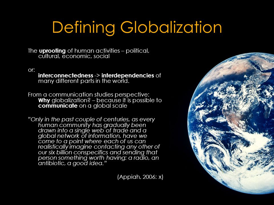 Defining Globalization The uprooting of human activities – political, cultural, economic, social or: interconnectedness -> interdependencies of many different parts in the world.