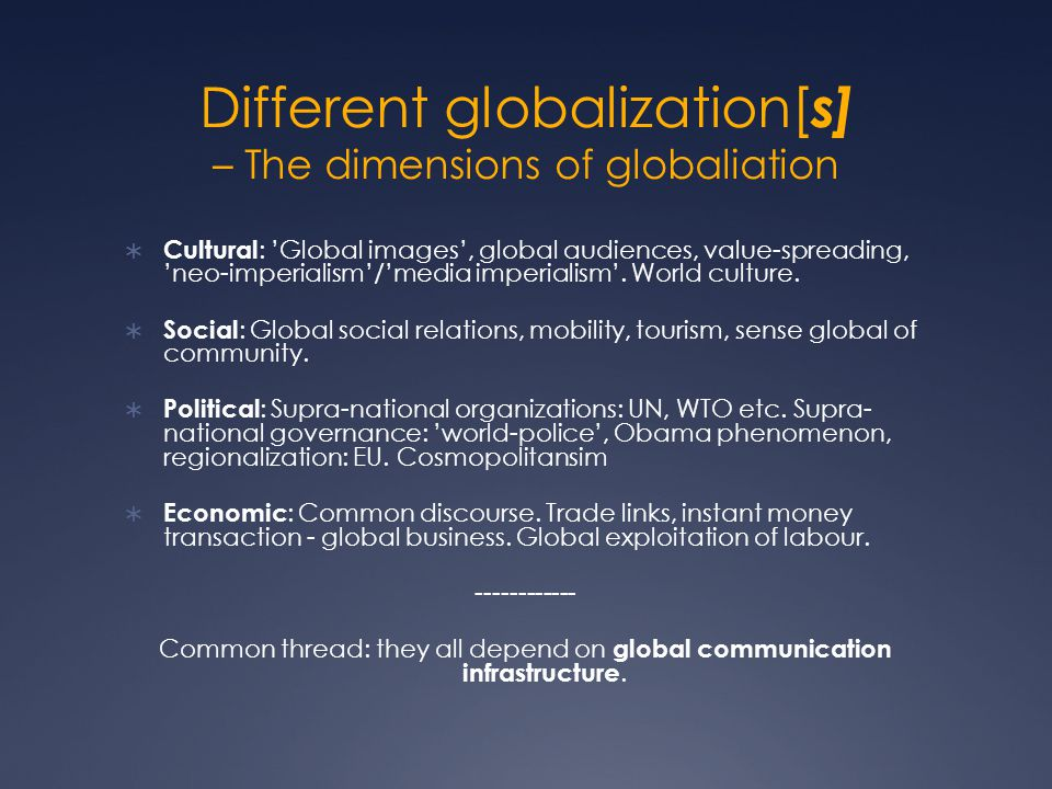 Different globalization[ s] – The dimensions of globaliation  Cultural : 'Global images', global audiences, value-spreading, 'neo-imperialism'/'media imperialism'.