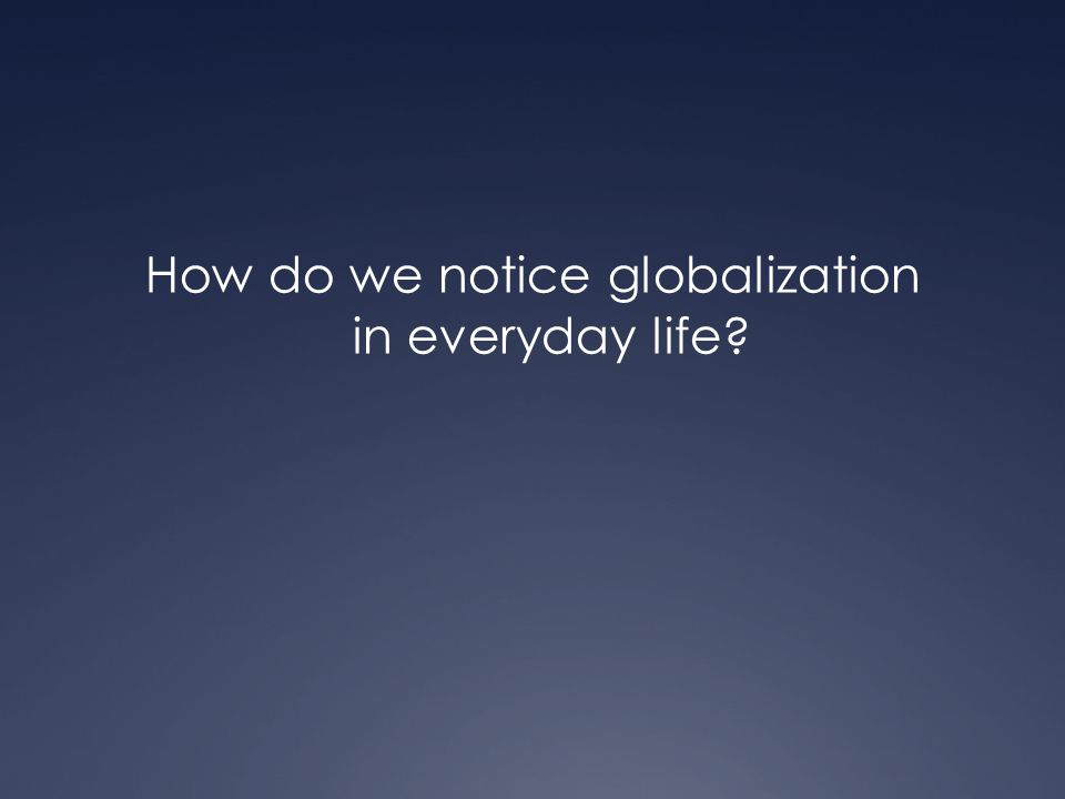 How do we notice globalization in everyday life