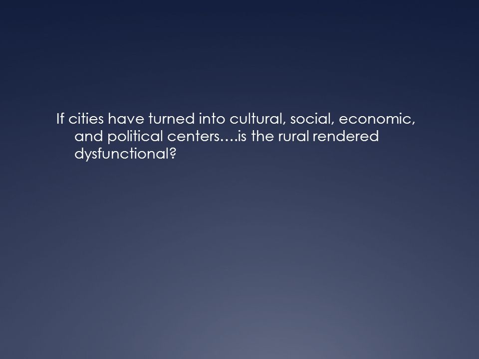 If cities have turned into cultural, social, economic, and political centers….is the rural rendered dysfunctional